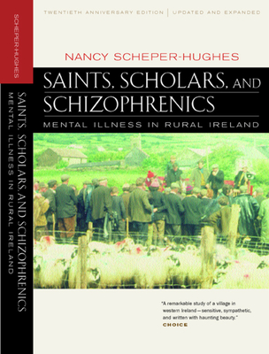 Saints, Scholars, and Schizophrenics: Mental Illness in Rural Ireland, Twentieth Anniversary Edition, Updated and Expanded - Scheper-Hughes, Nancy