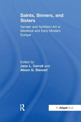 Saints, Sinners, and Sisters: Gender and Northern Art in Medieval and Early Modern Europe - Carroll, Jane L., Mrs. (Editor), and Stewart, Alison G., Professor (Editor)