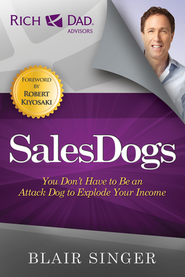 Sales Dogs: You Don't Have to be an Attack Dog to Explode Your Income - Singer, Blair