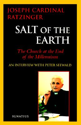 Salt of the Earth: Christianity and the Catholic Church at the End of the Millennium: An Interview with Peter Seewald - Benedict XVI, Pope Emeritus, and Ratzinger, Joseph Cardinal, and Walker, Adrian