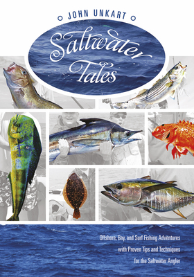 Saltwater Tales: Offshore, Bay, and Surf Fishing Adventures with Proven Tips and Techniques for the Saltwater Angler - Unkart, John