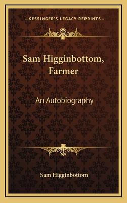 Sam Higginbottom, Farmer: An Autobiography - Higginbottom, Sam