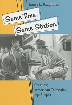 Same Time, Same Station: Creating American Television, 1948-1961 - Baughman, James L, Professor