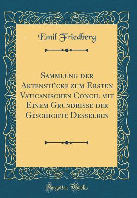 Sammlung Der Aktenst?cke Zum Ersten Vaticanischen Concil Mit Einem Grundrisse Der Geschichte Desselben (Classic Reprint) - Friedberg, Emil
