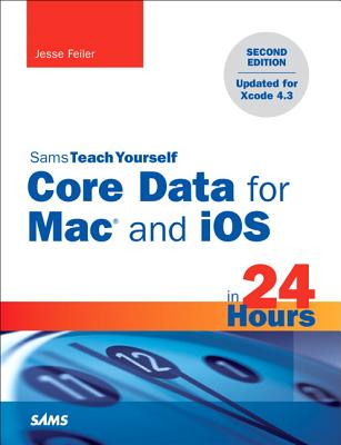Sams Teach Yourself Core Data for Mac and iOS in 24 Hours - Feiler, Jesse