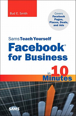 Sams Teach Yourself Facebook for Business in 10 Minutes: Covers Facebook Places, Facebook Deals and Facebook Ads - Smith, Bud