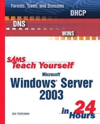 Sams Teach Yourself Microsoft Windows Server 2003 in 24 Hours - Habraken, Joseph W