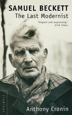 Samuel Beckett: The Last Modernist - Cronin, Anthony