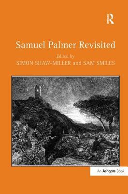 Samuel Palmer Revisited - Smiles, Sam, and Shaw-Miller, Simon (Editor)