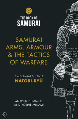 Samurai Arms, Armour & the Tactics of Warfare: The Collected Scrolls of Natori-Ryu - Cummins, Antony, and Minami, Yoshie