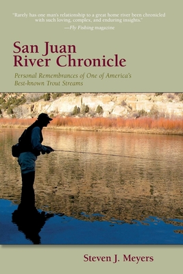 San Juan River Chronicle: Personal Remembrances of One of America's Premier Trout Streams - Meyers, Steven J