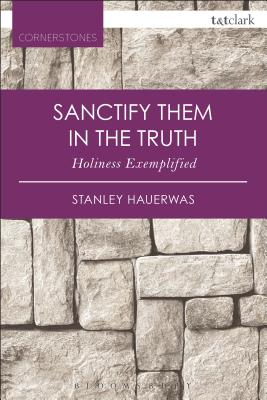 Sanctify Them in the Truth: Holiness Exemplified - Hauerwas, Stanley