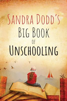 Sandra Dodd's Big Book of Unschooling - Dodd, Sandra