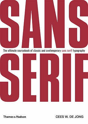Sans Serif: The Ultimate Sourcebook of Classic and Contemporary Sans Serif Typography - Jong, Cees W. de