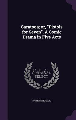 Saratoga; Or, Pistols for Seven. a Comic Drama in Five Acts - Howard, Bronson