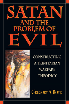 Satan and the Problem of Evil: Constructing a Trinitarian Warfare Theodicy - Boyd, Gregory A