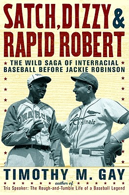 Satch, Dizzy, and Rapid Robert: The Wild Saga of Interracial Baseball Before Jackie Robinson - Gay, Timothy, PhD