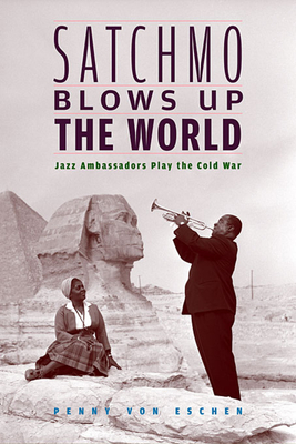 Satchmo Blows Up the World: Jazz Ambassadors Play the Cold War - Von Eschen, Penny M
