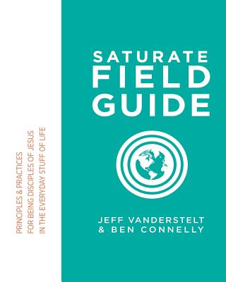 Saturate Field Guide: Principles & Practices For Being Disciples of Jesus in the Everyday Stuff of Life - Connelly, Ben, and Vanderstelt, Jeff