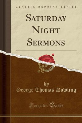 Saturday Night Sermons (Classic Reprint) - Dowling, George Thomas