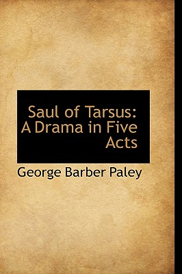 Saul of Tarsus: A Drama in Five Acts - Paley, George Barber