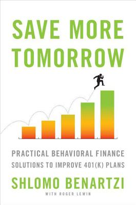 Save More Tomorrow: Practical Behavioral Finance Solutions to Improve 401(k) Plans - Benartzi, Shlomo