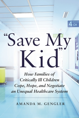 """save My Kid"": How Families of Critically Ill Children Cope, Hope, and Negotiate an Unequal Healthcare System - Gengler, Amanda M"