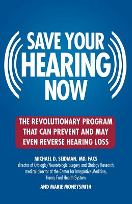 Save Your Hearing Now: The Revolutionary Program That Can Prevent and May Even Reverse Hearing Loss - Seidman, Michael D, and Moneysmith, Marie