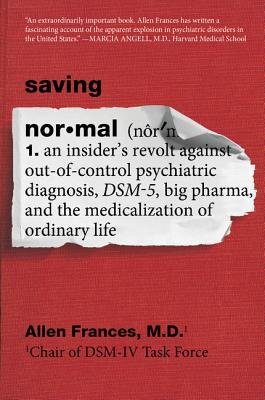 Saving Normal: An Insider's Revolt Against Out-Of-Control Psychiatric Diagnosis, Dsm-5, Big Pharma, and the Medicalization of Ordinary Life - Frances, Allen, Dr., MD
