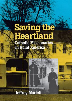 Saving the Heartland: Catholic Missionaries in Rural America - Marlett, Jeffrey