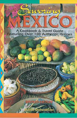 Savoring Mexico: A Cookbook & Travel Guide to the Recipes & Regions of Mexico - Cadwallader, Sharon