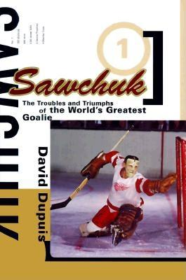Sawchuk: The Troubles and Triumphs of the World's Greatest Goalie - Dupuis, David