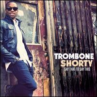 Say That to Say This - Trombone Shorty