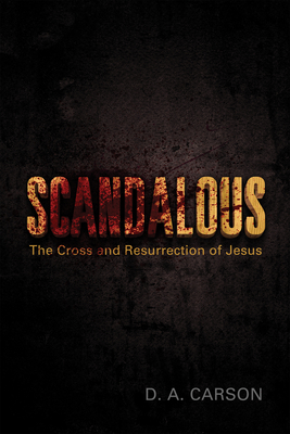 Scandalous: The Cross and Resurrection of Jesus - Carson, D A