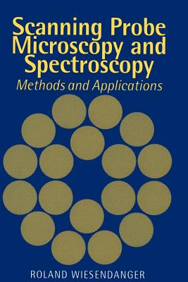 Scanning Probe Microscopy and Spectroscopy: Methods and Applications - Wiesendanger, Roland, and Roland, Wiesendanger