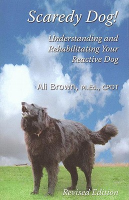 Scaredy Dog: Understanding and Rehabilitating Your Reactive Dog - Brown, Ali