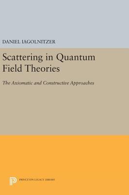 Scattering in Quantum Field Theories: The Axiomatic and Constructive Approaches - Iagolnitzer, Daniel