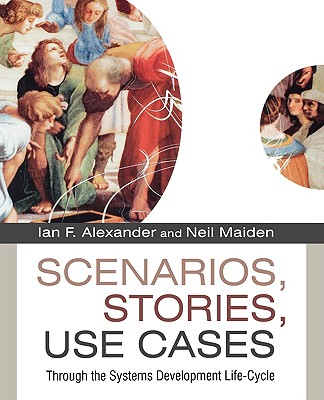 Scenarios, Stories, Use Cases: Through the Systems Development Life-Cycle - Alexander, Ian F (Editor), and Maiden, Neil (Editor)