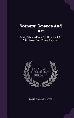Scenery, Science and Art: Being Extracts from the Note-Book of a Geologist and Mining Engineer - Ansted, David Thomas