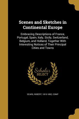 Scenes and Sketches in Continental Europe: Embracing Descriptions of France, Portugal, Spain, Italy, Sicily, Switzerland, Belgium, and Holland, Together with Interesting Notices of Their Principal Cities and Towns - Sears, Robert 1810-1892 (Creator)