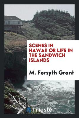 Scenes in Hawaii or Life in the Sandwich Islands - Grant, M Forsyth