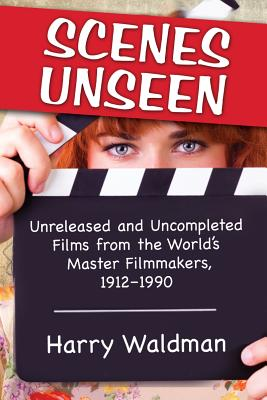 Scenes Unseen: Unreleased and Uncompleted Films from the World's Master Filmmakers, 1912-1990 - Waldman, Harry