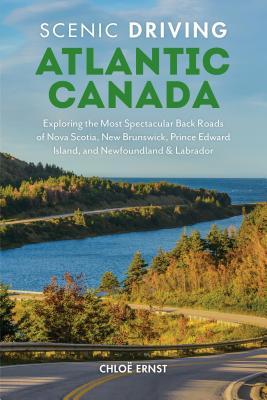 Scenic Driving Atlantic Canada: Exploring the Most Spectacular Back Roads of Nova Scotia, New Brunswick, Prince Edward Island, and Newfoundland & Labrador - Ernst, Chloe
