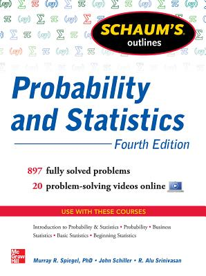 Schaum's Outline of Probability and Statistics, 4th Edition: 897 Solved Problems + 20 Videos - Schiller, John J, and Srinivasan, R Alu, and Spiegel, Murray R
