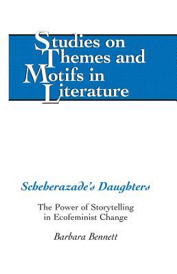 Scheherazade's Daughters; The Power of Storytelling in Ecofeminist Change - Bennett, Barbara