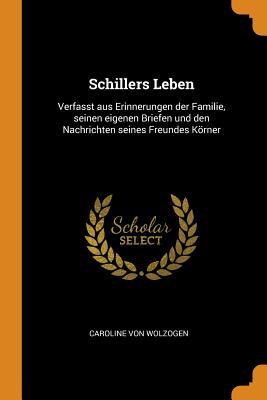 Schillers Leben: Verfasst Aus Erinnerungen Der Familie, Seinen Eigenen Briefen Und Den Nachrichten Seines Freundes Korner - Von Wolzogen, Caroline