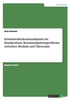 Schnittstellenkommunikation Im Krankenhaus. Kommunikationsprobleme Zwischen Medizin Und Okonomie - Hansen, Alan