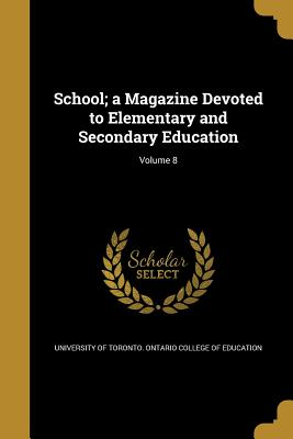 School; A Magazine Devoted to Elementary and Secondary Education; Volume 8 - University of Toronto Ontario College O (Creator)