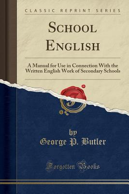 School English: A Manual for Use in Connection with the Written English Work of Secondary Schools (Classic Reprint) - Butler, George P