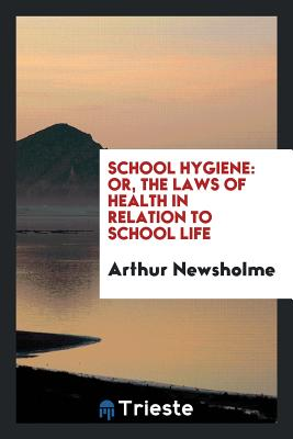 School Hygiene: Or, the Laws of Health in Relation to School Life - Newsholme, Arthur, Sir